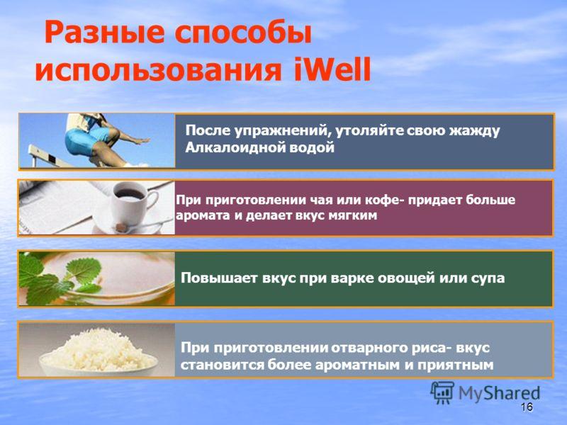 16 Разные способы использования iWell После упражнений, утоляйте свою жажду Алкалоидной водой Повышает вкус при варке овощей или супа При приготовлении чая или кофе- придает больше аромата и делает вкус мягким При приготовлении отварного риса- вкус с