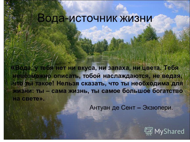 Вода-источник жизни « Вода, у тебя нет ни вкуса, ни запаха, ни цвета. Тебя невозможно описать, тобой наслаждаются, не ведая, что ты такое! Нельзя сказать, что ты необходима для жизни: ты – сама жизнь, ты самое большое богатство на свете». Антуан де С