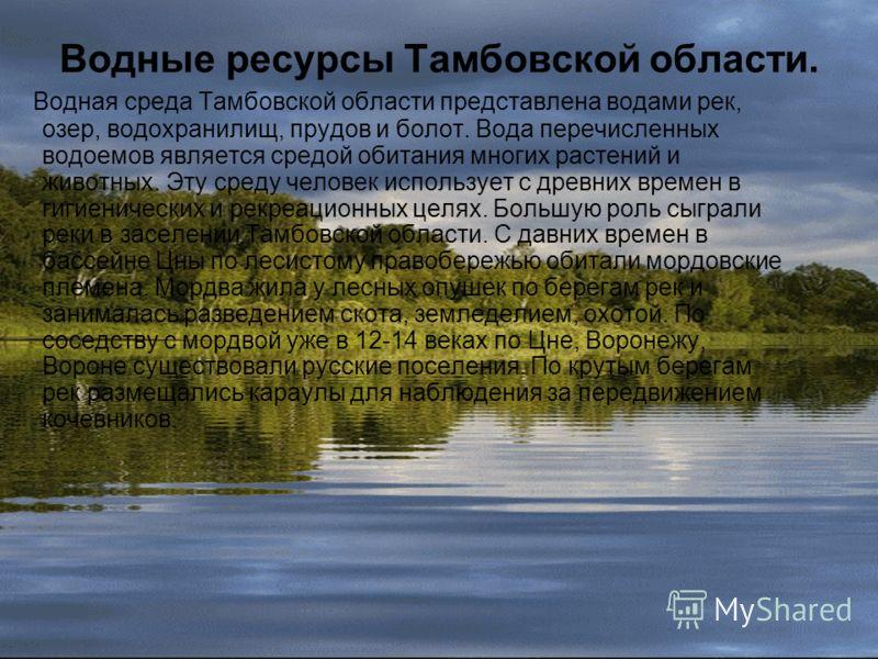 Водные ресурсы Тамбовской области. Водная среда Тамбовской области представлена водами рек, озер, водохранилищ, прудов и болот. Вода перечисленных водоемов является средой обитания многих растений и животных. Эту среду человек использует с древних вр