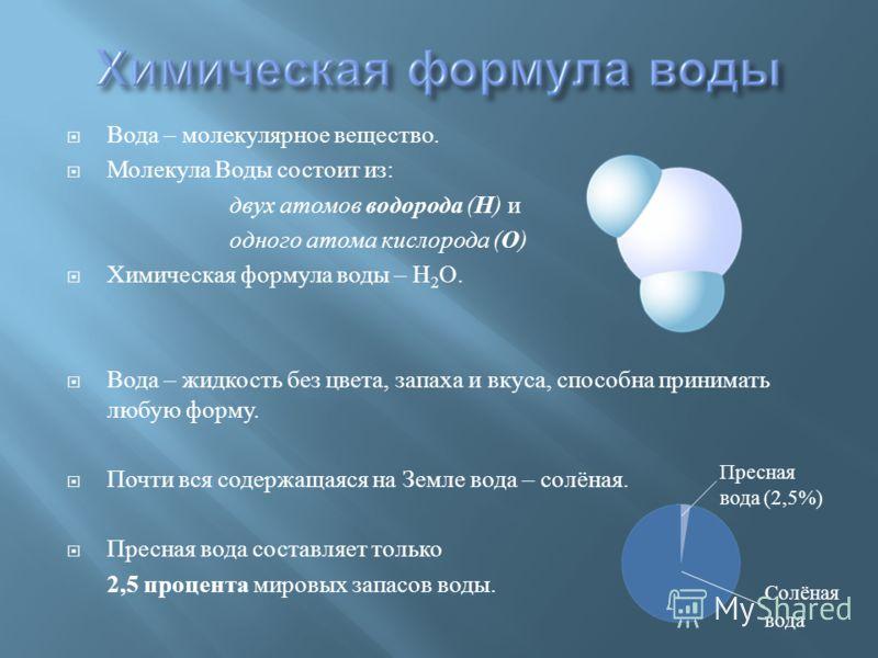 Вода – молекулярное вещество. Молекула Воды состоит из : двух атомов водорода ( Н ) и одного атома кислорода ( О ) Химическая формула воды – Н 2 О. Вода – жидкость без цвета, запаха и вкуса, способна принимать любую форму. Почти вся содержащаяся на З