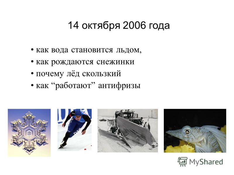 как вода становится льдом, как рождаются снежинки почему лёд скользкий как работают антифризы 14 октября 2006 года
