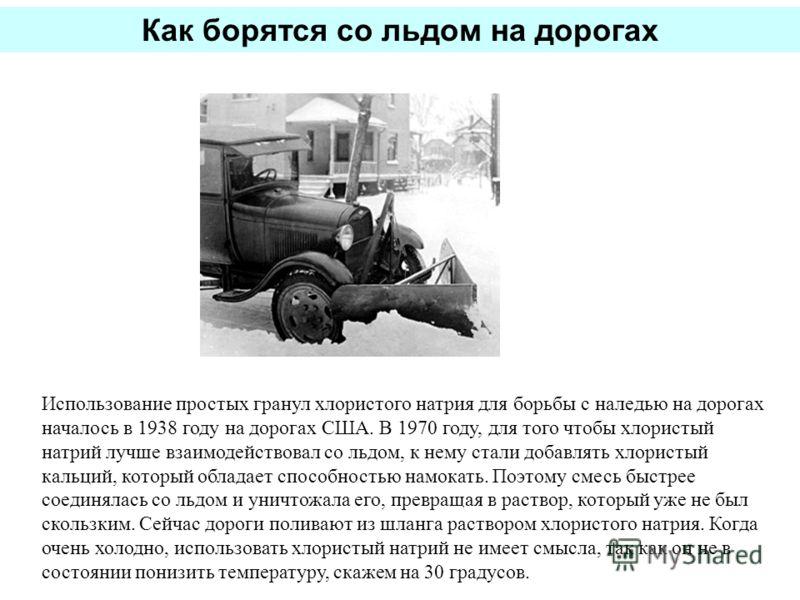 Использование простых гранул хлористого натрия для борьбы с наледью на дорогах началось в 1938 году на дорогах США. В 1970 году, для того чтобы хлористый натрий лучше взаимодействовал со льдом, к нему стали добавлять хлористый кальций, который облада