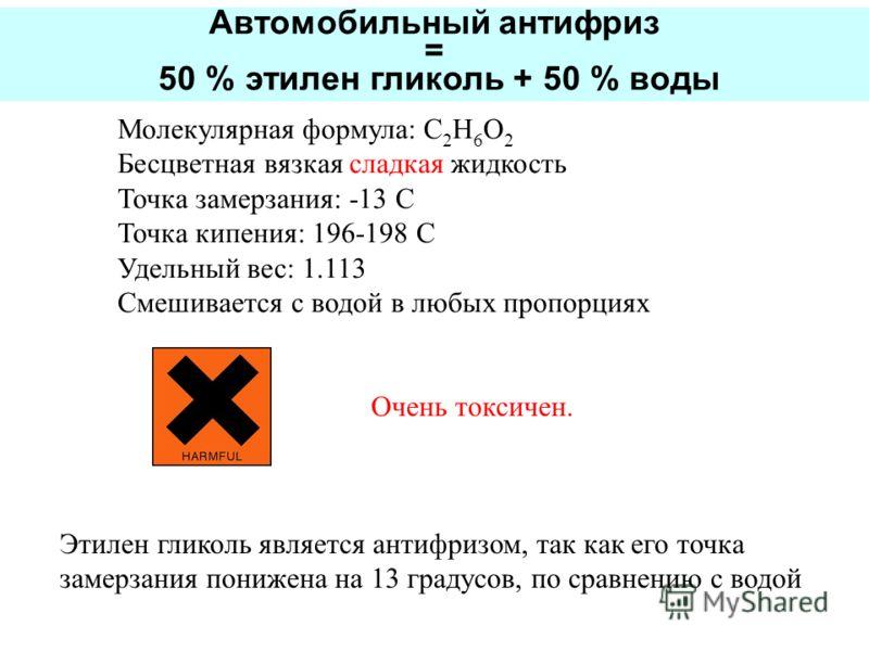 Молекулярная формула: C 2 H 6 O 2 Бесцветная вязкая сладкая жидкость Точка замерзания: -13 C Точка кипения: 196-198 C Удельный вес: 1.113 Смешивается с водой в любых пропорциях Очень токсичен. Этилен гликоль является антифризом, так как его точка зам