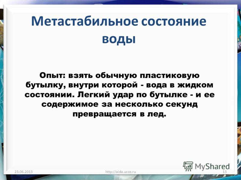 Метастабильное состояние воды 23.06.2013http://aida.ucoz.ru13 Опыт: взять обычную пластиковую бутылку, внутри которой - вода в жидком состоянии. Легкий удар по бутылке - и ее содержимое за несколько секунд превращается в лед.