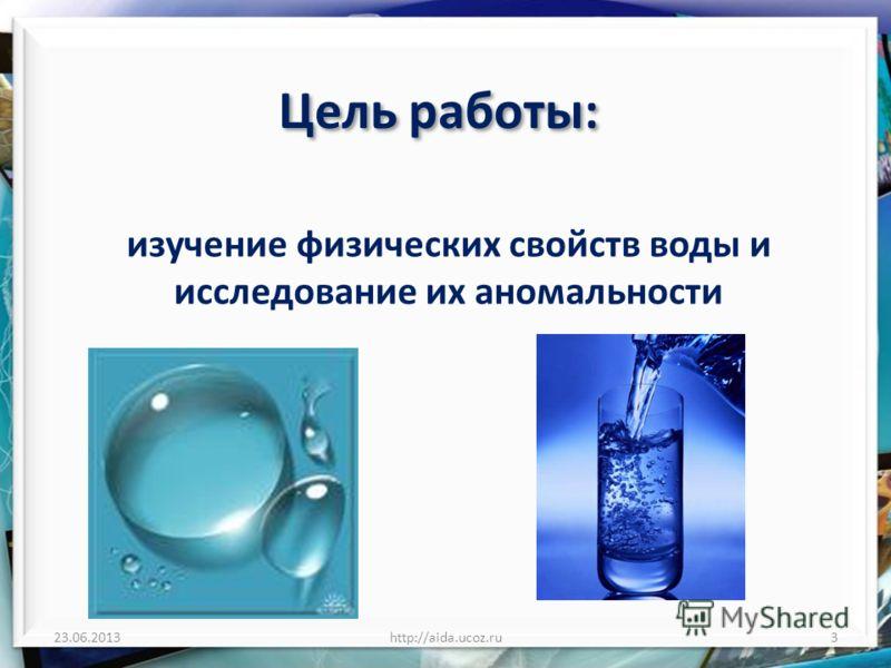 Цель работы: изучение физических свойств воды и исследование их аномальности 23.06.2013http://aida.ucoz.ru3