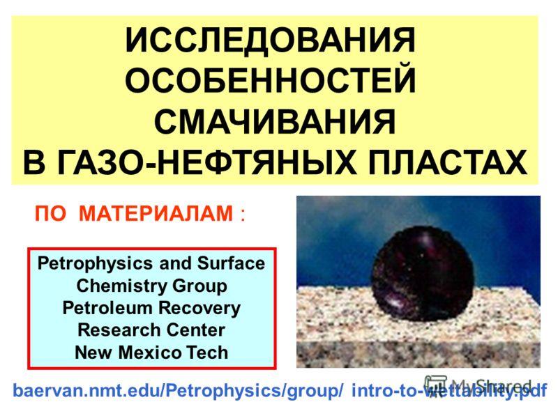 ИССЛЕДОВАНИЯ ОСОБЕННОСТЕЙ СМАЧИВАНИЯ В ГАЗО-НЕФТЯНЫХ ПЛАСТАХ baervan.nmt.edu/Petrophysics/group/ intro-to-wettability.pdf Petrophysics and Surface Chemistry Group Petroleum Recovery Research Center New Mexico Tech ПО МАТЕРИАЛАМ :
