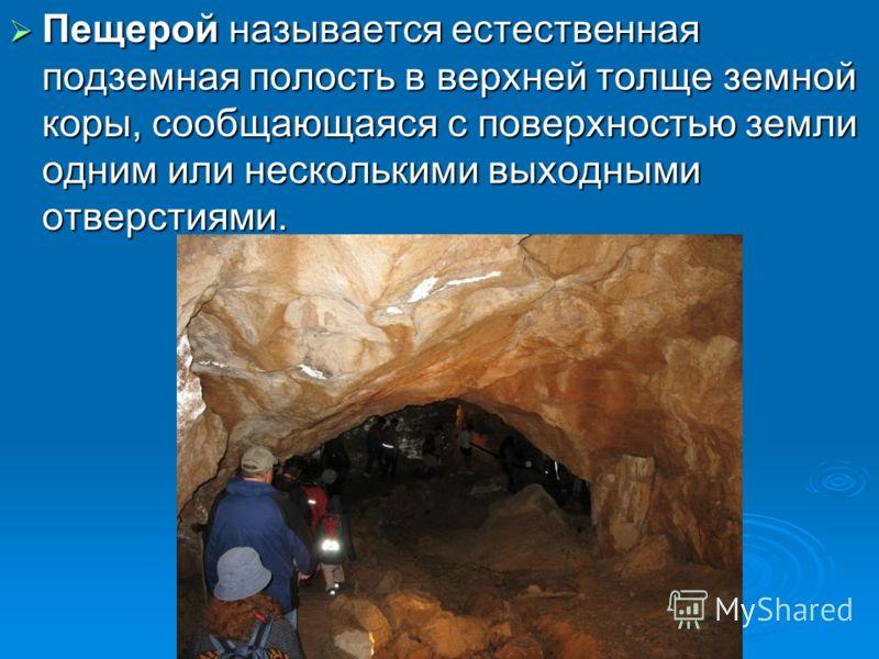 Пещерой называется естественная подземная полость в верхней толще земной коры, сообщающаяся с поверхностью земли одним или несколькими выходными отверстиями. Пещерой называется естественная подземная полость в верхней толще земной коры, сообщающаяся