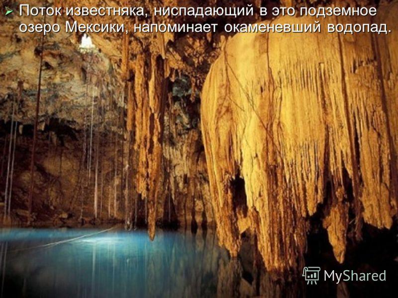 Поток известняка, ниспадающий в это подземное озеро Мексики, напоминает окаменевший водопад. Поток известняка, ниспадающий в это подземное озеро Мексики, напоминает окаменевший водопад.