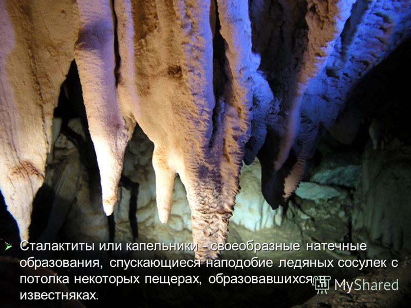 Сталактиты или капельники - своеобразные натечные образования, спускающиеся наподобие ледяных сосулек с потолка некоторых пещерах, образовавшихся в известняках. Сталактиты или капельники - своеобразные натечные образования, спускающиеся наподобие лед