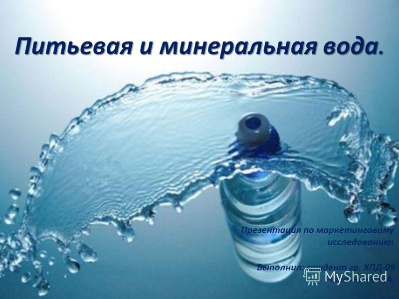 Питьевая и минеральная вода. Презентация по маркетинговому исследованию: Выполнил: студент гр. ХПД-09 Романычев А.А.