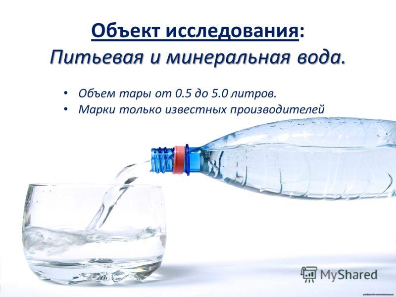 Объект исследования: Питьевая и минеральная вода. Объем тары от 0.5 до 5.0 литров. Марки только известных производителей