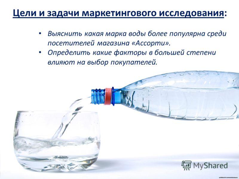 Цели и задачи маркетингового исследования: Выяснить какая марка воды более популярна среди посетителей магазина «Ассорти». Определить какие факторы в большей степени влияют на выбор покупателей.