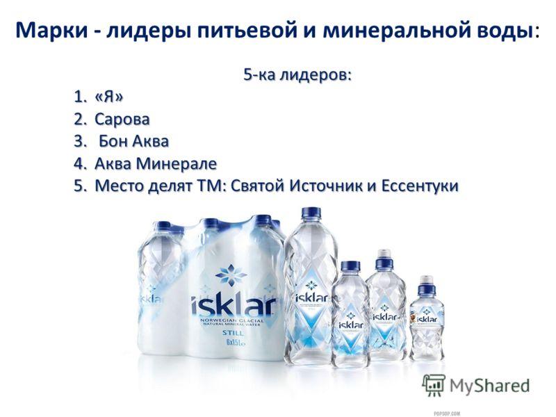 Марки - лидеры питьевой и минеральной воды: 5-ка лидеров: 1.«Я» 2.Сарова 3. Бон Аква 4.Аква Минерале 5.Место делят ТМ: Святой Источник и Ессентуки