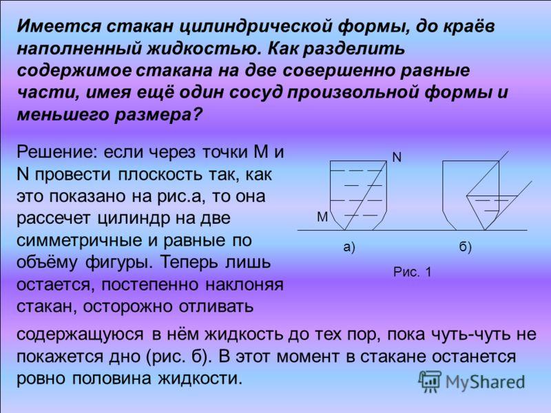 М N а) б) Рис. 1 Решение: если через точки М и N провести плоскость так, как это показано на рис.а, то она рассечет цилиндр на две симметричные и равные по объёму фигуры. Теперь лишь остается, постепенно наклоняя стакан, осторожно отливать Имеется ст