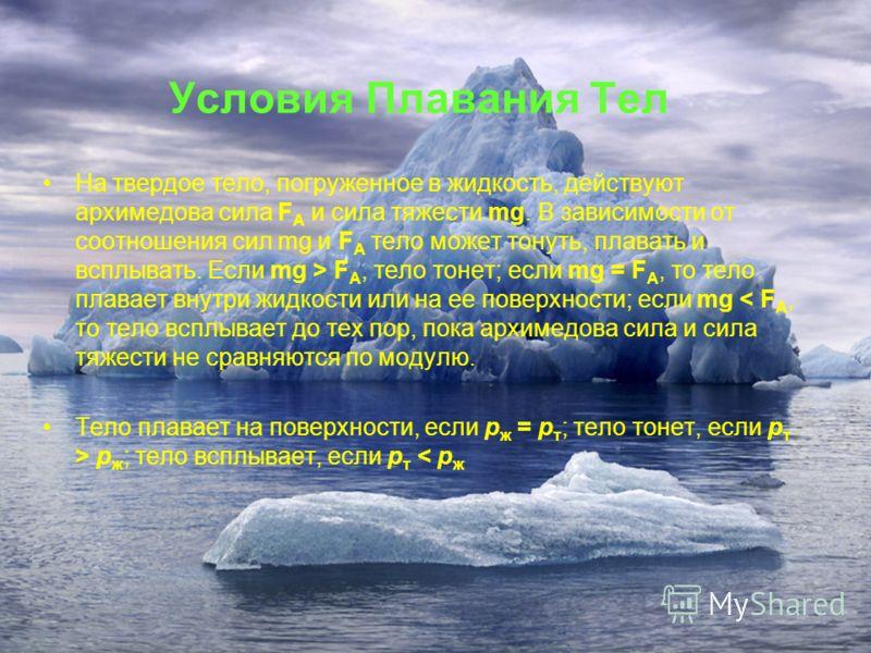 Условия Плавания Тел На твердое тело, погруженное в жидкость, действуют архимедова сила F A и сила тяжести mg. В зависимости от соотношения сил mg и F A тело может тонуть, плавать и всплывать. Если mg > F A, тело тонет; если mg = F A, то тело плавает