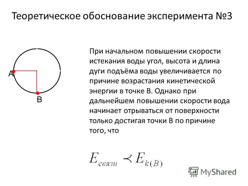 Теоретическое обоснование эксперимента 3 A B При начальном повышении скорости истекания воды угол, высота и длина дуги подъёма воды увеличивается по причине возрастания кинетической энергии в точке В. Однако при дальнейшем повышении скорости вода нач