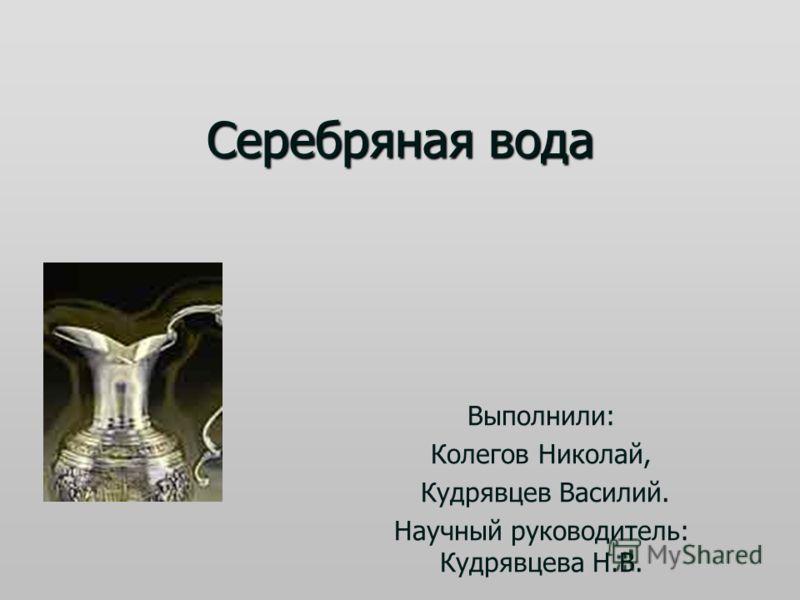 Серебряная вода Выполнили: Колегов Николай, Кудрявцев Василий. Научный руководитель: Кудрявцева Н.В.