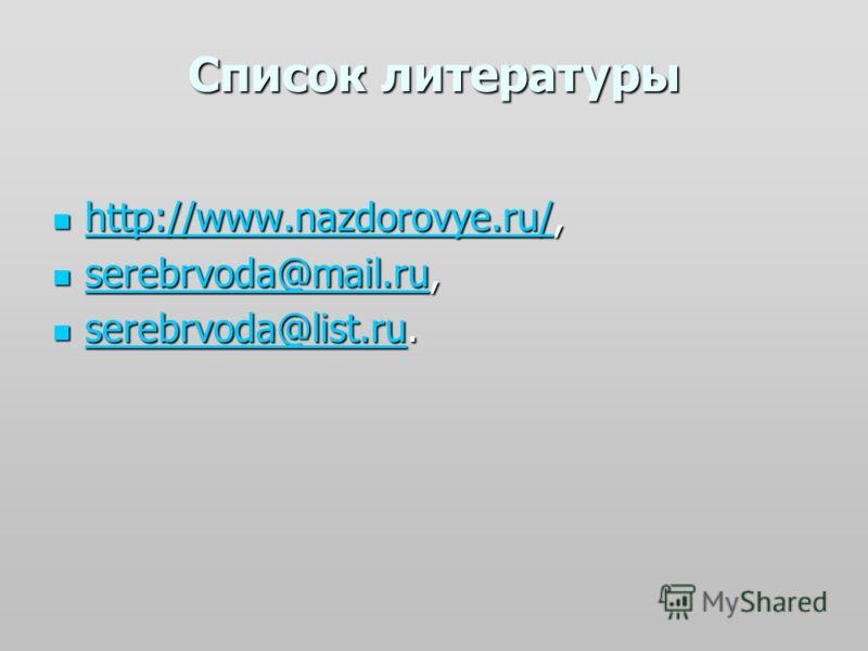Список литературы http://www.nazdorovye.ru/, http://www.nazdorovye.ru/, http://www.nazdorovye.ru/ serebrvoda@mail.ru, serebrvoda@mail.ru, serebrvoda@mail.ru serebrvoda@mail.ru serebrvoda@list.ru. serebrvoda@list.ru. serebrvoda@list.ru serebrvoda@list