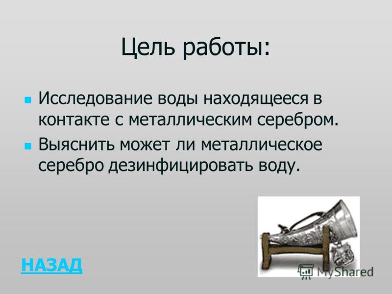 Цель работы: Исследование воды находящееся в контакте с металлическим серебром. Выяснить может ли металлическое серебро дезинфицировать воду. НАЗАД