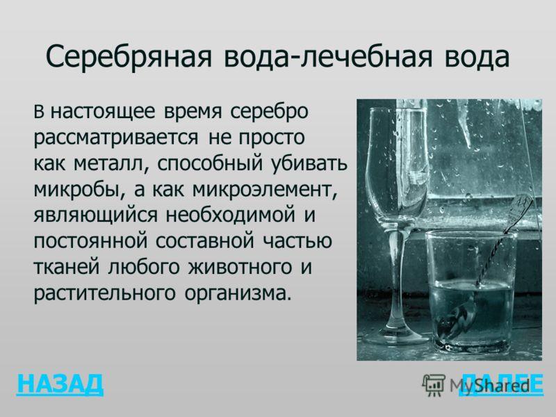 Серебряная вода-лечебная вода В настоящее время серебро рассматривается не просто как металл, способный убивать микробы, а как микроэлемент, являющийся необходимой и постоянной составной частью тканей любого животного и растительного организма. НАЗАД