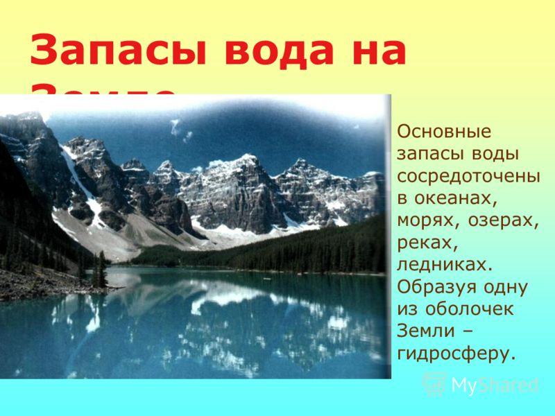 Запасы вода на Земле Основные запасы воды сосредоточены в океанах, морях, озерах, реках, ледниках. Образуя одну из оболочек Земли – гидросферу.