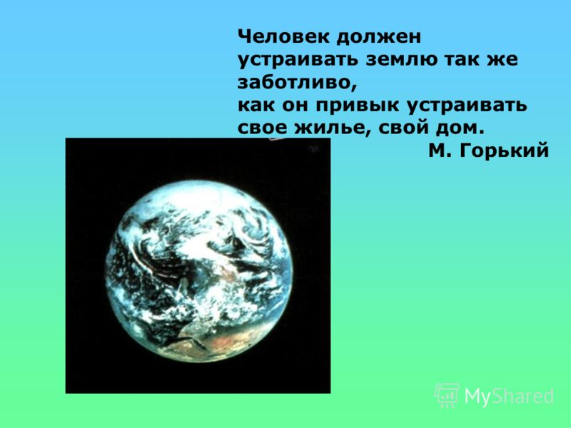 Человек должен устраивать землю так же заботливо, как он привык устраивать свое жилье, свой дом. М. Горький