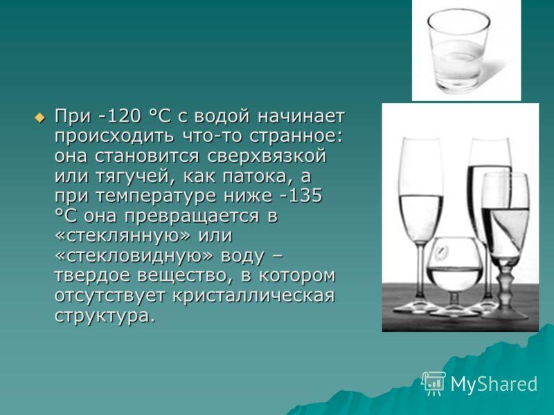 При -120 °C с водой начинает происходить что-то странное: она становится сверхвязкой или тягучей, как патока, а при температуре ниже -135 °C она превращается в «стеклянную» или «стекловидную» воду – твердое вещество, в котором отсутствует кристалличе