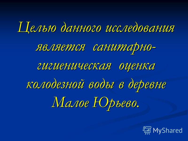 Целью данного исследования является санитарно- гигиеническая оценка колодезной воды в деревне Малое Юрьево.