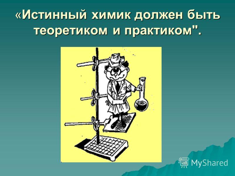 «Истинный химик должен быть теоретиком и практиком.