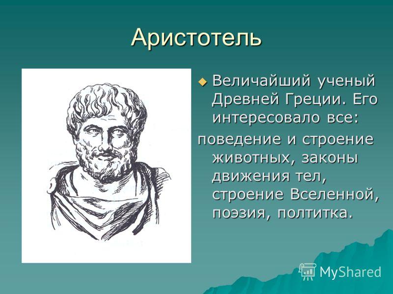 Аристотель Величайший ученый Древней Греции. Его интересовало все: Величайший ученый Древней Греции. Его интересовало все: поведение и строение животных, законы движения тел, строение Вселенной, поэзия, полтитка.