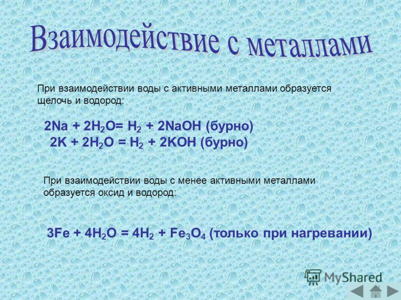 При взаимодействии воды с активными металлами образуется щелочь и водород: 2Na + 2H 2 О= H 2 + 2NaOH (бурно) 2K + 2H 2 О = H 2 + 2KOH (бурно) При взаимодействии воды с менее активными металлами образуется оксид и водород: 3Fe + 4H 2 О = 4H 2 + Fe 3 О
