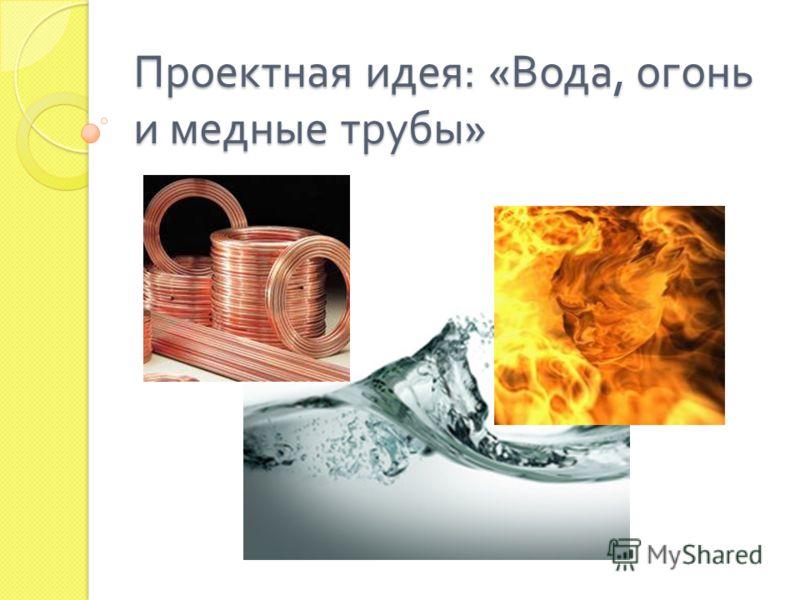 Проектная идея : « Вода, огонь и медные трубы »