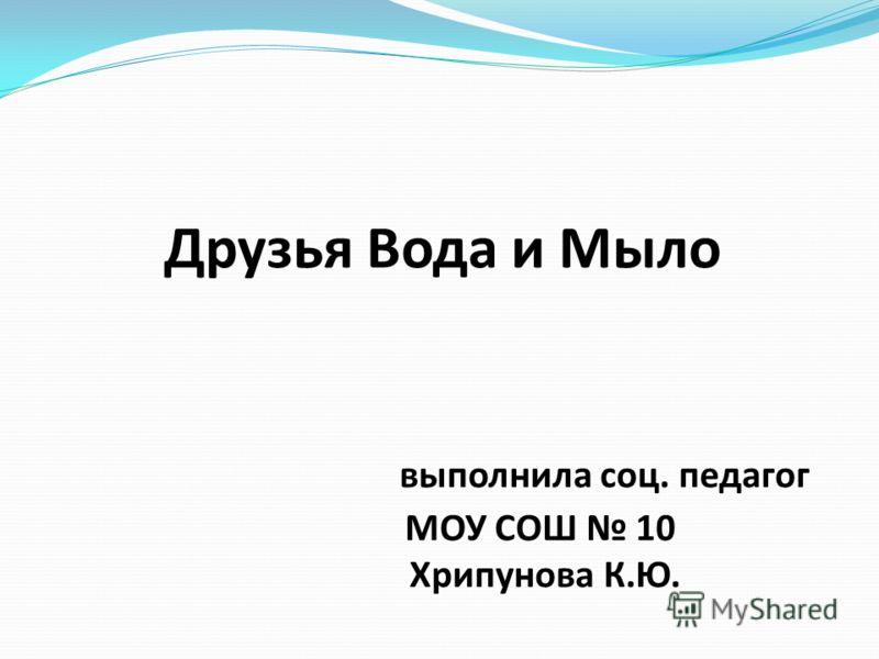 Друзья Вода и Мыло выполнила соц. педагог МОУ СОШ 10 Хрипунова К.Ю.