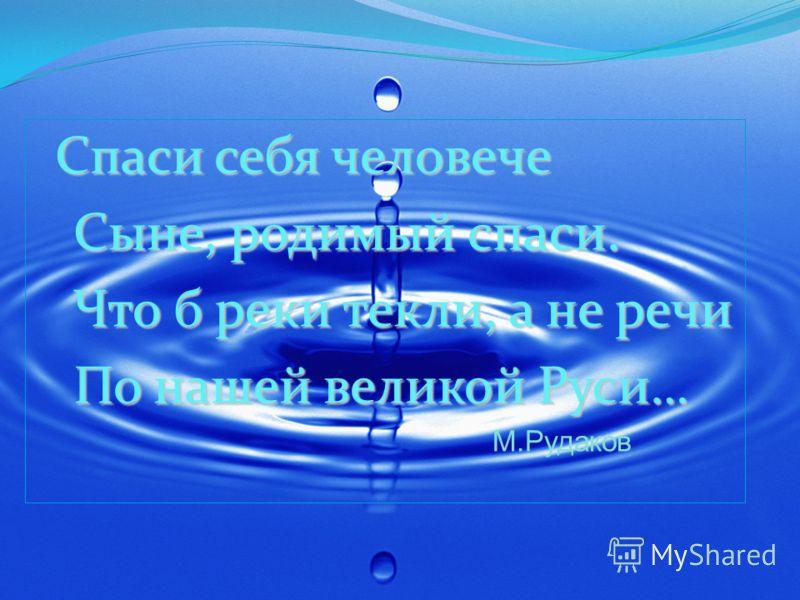 Спаси себя человече Сыне, родимый спаси. Сыне, родимый спаси. Что б реки текли, а не речи Что б реки текли, а не речи По нашей великой Руси… По нашей великой Руси… М.Рудаков