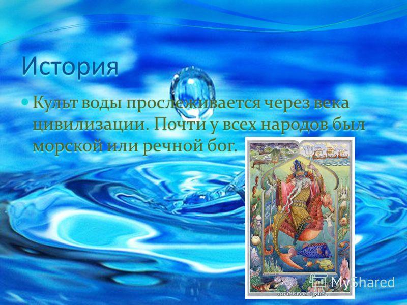 История Культ воды прослеживается через века цивилизации. Почти у всех народов был морской или речной бог. Культ воды прослеживается через века цивилизации. Почти у всех народов был морской или речной бог.