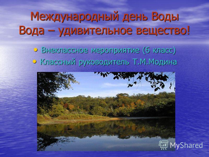 Международный день Воды Вода – удивительное вещество! Внеклассное мероприятие (6 класс) Внеклассное мероприятие (6 класс) Классный руководитель Т.М.Модина Классный руководитель Т.М.Модина