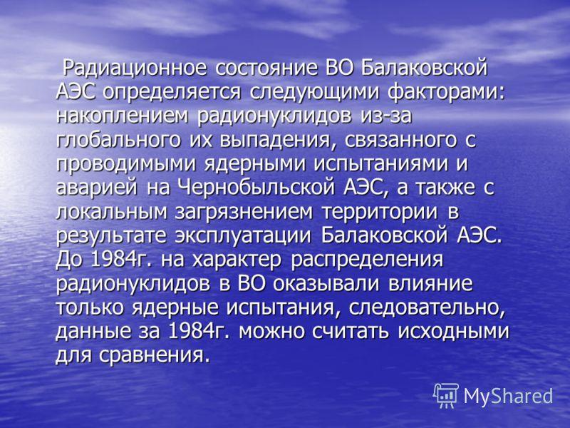 Радиационное состояние ВО Балаковской АЭС определяется следующими факторами: накоплением радионуклидов из-за глобального их выпадения, связанного с проводимыми ядерными испытаниями и аварией на Чернобыльской АЭС, а также с локальным загрязнением терр