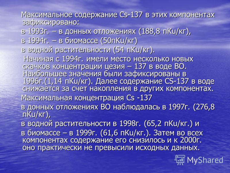 Максимальное содержание Cs-137 в этих компонентах зафиксировано: Максимальное содержание Cs-137 в этих компонентах зафиксировано: в 1993г. – в донных отложениях (188,8 пКu/кг), в 1993г. – в донных отложениях (188,8 пКu/кг), в 1994г. – в биомассе (50п