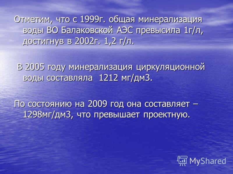 Отметим, что с 1999г. общая минерализация воды ВО Балаковской АЭС превысила 1г/л, достигнув в 2002г. 1,2 г/л. В 2005 году минерализация циркуляционной воды составляла 1212 мг/дм3. В 2005 году минерализация циркуляционной воды составляла 1212 мг/дм3.