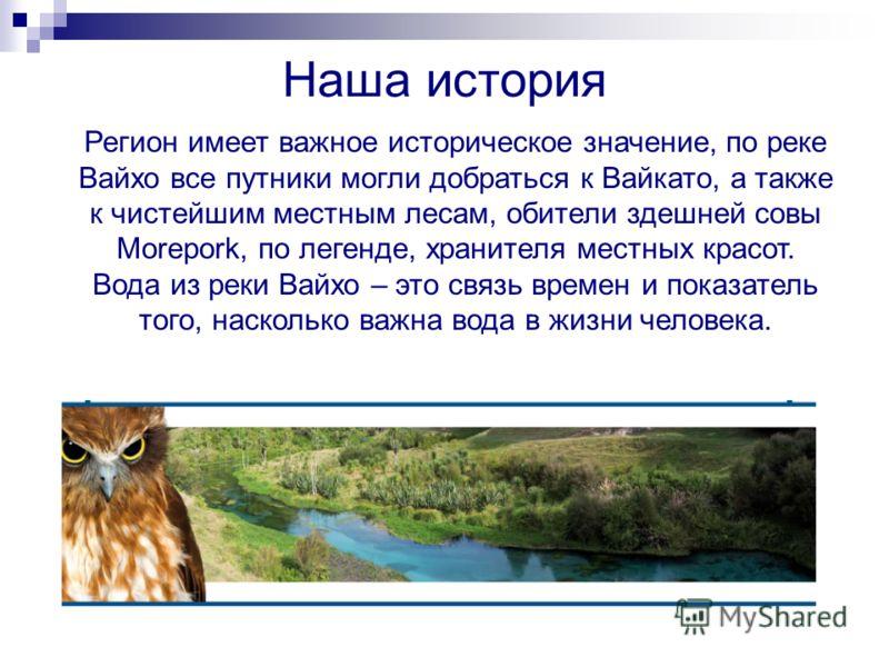 Наша история Регион имеет важное историческое значение, по реке Вайхо все путники могли добраться к Вайкато, а также к чистейшим местным лесам, обители здешней совы Morepork, по легенде, хранителя местных красот. Вода из реки Вайхо – это связь времен