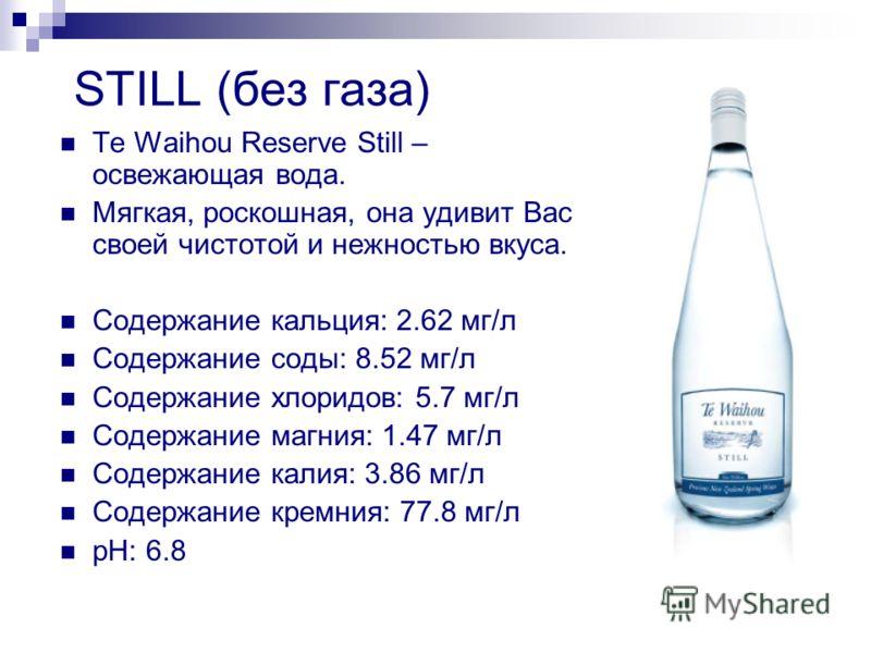 STILL (без газа) Te Waihou Reserve Still – освежающая вода. Мягкая, роскошная, она удивит Вас своей чистотой и нежностью вкуса. Содержание кальция: 2.62 мг/л Содержание соды: 8.52 мг/л Содержание хлоридов: 5.7 мг/л Содержание магния: 1.47 мг/л Содерж