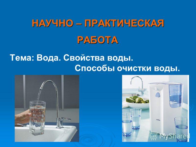 НАУЧНО – ПРАКТИЧЕСКАЯ РАБОТА РАБОТА Тема: Вода. Свойства воды. Способы очистки воды.
