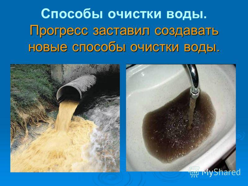 Прогресс заставил создавать новые способы очистки воды. Способы очистки воды. Прогресс заставил создавать новые способы очистки воды.