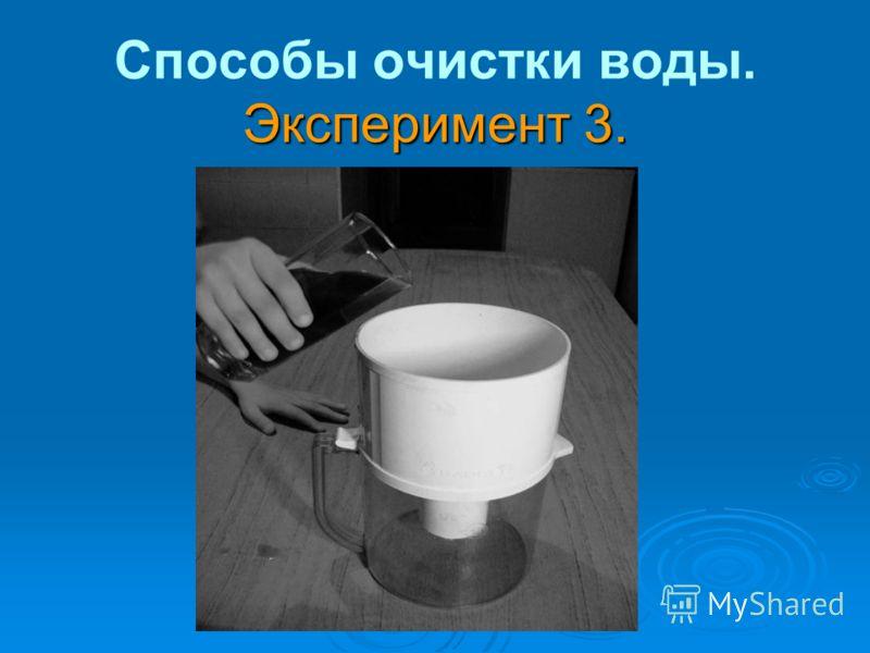 Эксперимент 3. Способы очистки воды. Эксперимент 3.