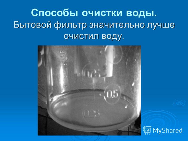 Бытовой фильтр значительно лучше очистил воду. Способы очистки воды. Бытовой фильтр значительно лучше очистил воду.