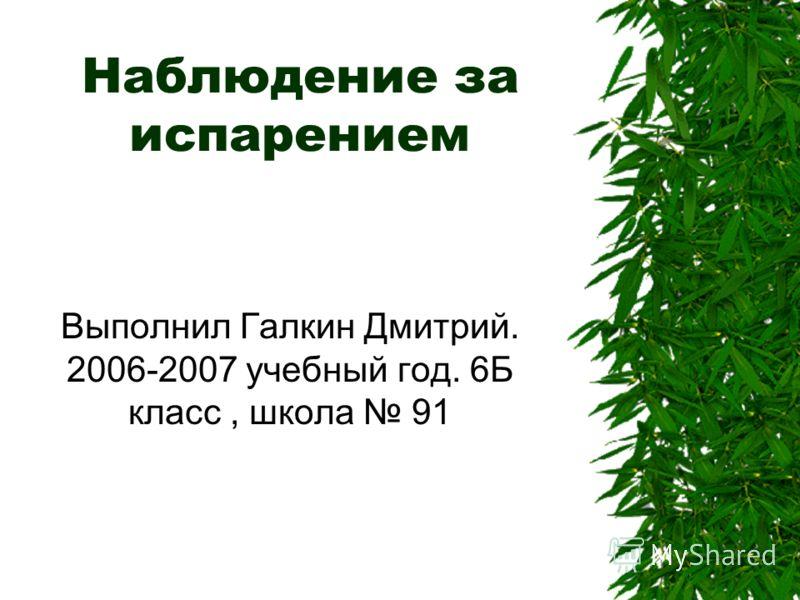 Наблюдение за испарением Выполнил Галкин Дмитрий. 2006-2007 учебный год. 6Б класс, школа 91