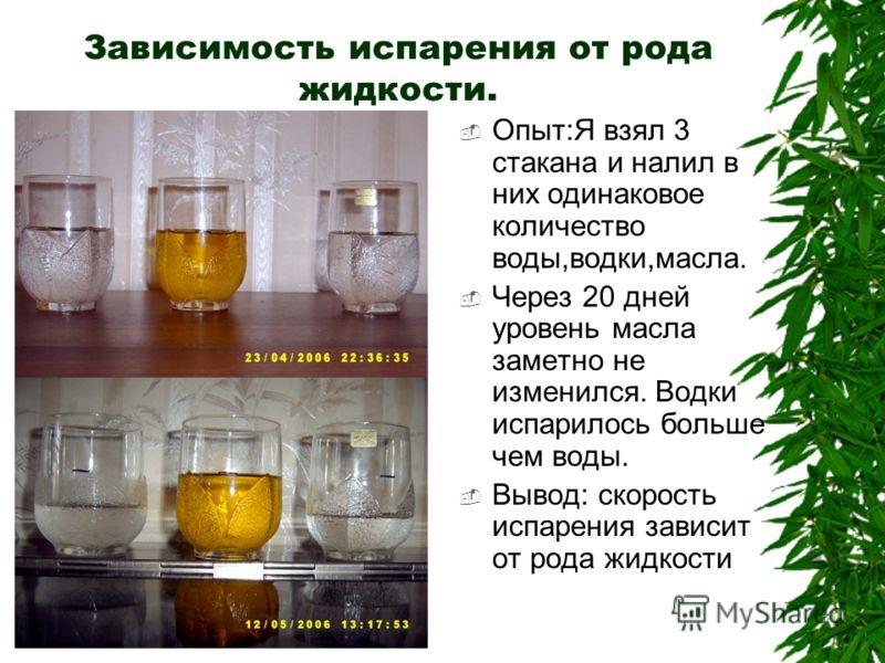 Зависимость испарения от рода жидкости. Опыт:Я взял 3 стакана и налил в них одинаковое количество воды,водки,масла. Через 20 дней уровень масла заметно не изменился. Водки испарилось больше чем воды. Вывод: скорость испарения зависит от рода жидкости