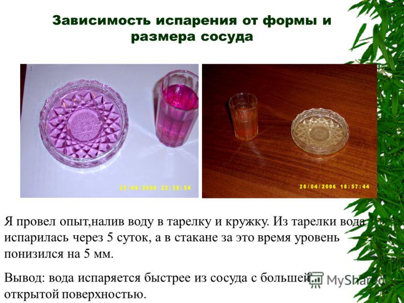 Зависимость испарения от формы и размера сосуда Я провел опыт,налив воду в тарелку и кружку. Из тарелки вода испарилась через 5 суток, а в стакане за это время уровень понизился на 5 мм. Вывод: вода испаряется быстрее из сосуда с большей открытой пов