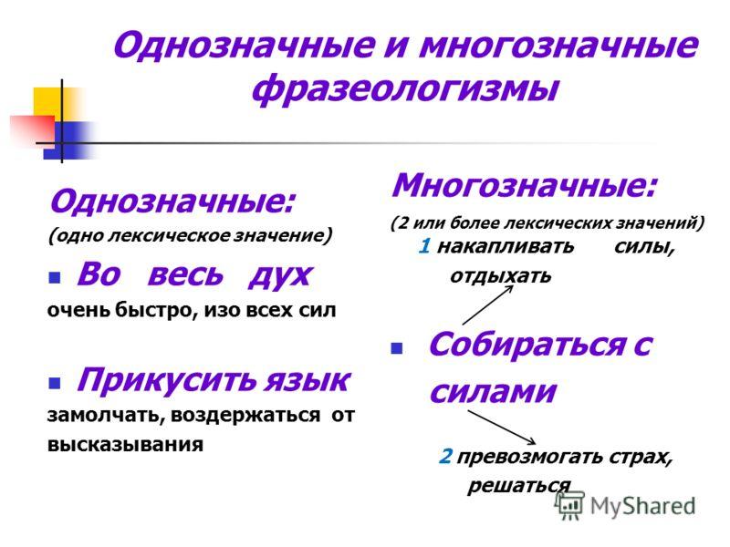 Однозначные и многозначные фразеологизмы Однозначные: (одно лексическое значение) Во весь дух очень быстро, изо всех сил Прикусить язык замолчать, воздержаться от высказывания Многозначные: (2 или более лексических значений) 1 накапливать силы, отдых