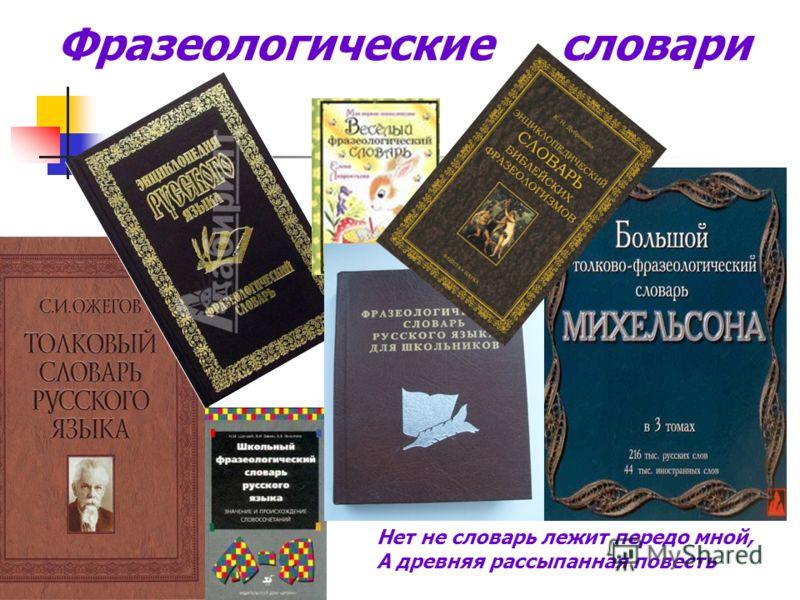 Фразеологические словари Нет не словарь лежит передо мной, А древняя рассыпанная повесть